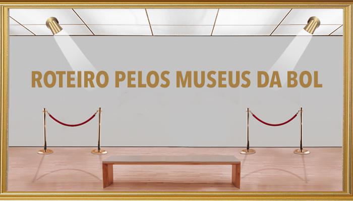 ROTEIRO PELOS MUSEUS DA BOL